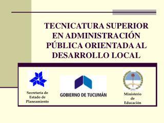 TECNICATURA SUPERIOR EN ADMINISTRACI N P BLICA ORIENTADA AL DESARROLLO LOCAL