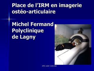 Place de l IRM en imagerie ost o-articulaire  Michel Fermand Polyclinique  de Lagny