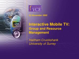22 November 2005  Interactive Mobile TV: Group and Resource Management  Haitham Cruickshank University of Surrey