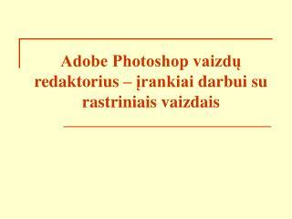 Adobe Photoshop vaizdu redaktorius   irankiai darbui su rastriniais vaizdais