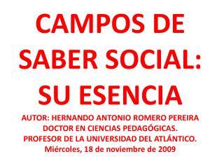 CAMPOS DE SABER SOCIAL: SU ESENCIA AUTOR: HERNANDO ANTONIO ROMERO PEREIRA DOCTOR EN CIENCIAS PEDAG GICAS. PROFESOR DE LA
