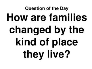 Question of the Day How are families changed by the kind of place they live