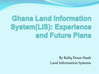 Ghana Land Information SystemLIS: Experience and Future Plans