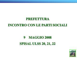 PREFETTURA  INCONTRO CON LE PARTI SOCIALI  9    MAGGIO 2008 SPISAL ULSS 20, 21, 22