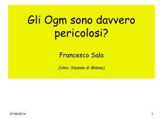 Gli Ogm sono davvero pericolosi  Francesco Sala  Univ. Statale di Milano