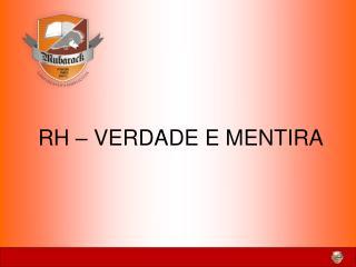 RH   VERDADE E MENTIRA