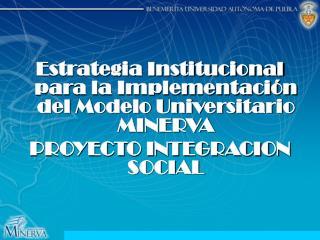 Estrategia Institucional para la Implementaci n del Modelo Universitario MINERVA PROYECTO INTEGRACION SOCIAL
