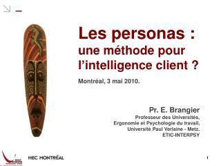 Les personas :  une m thode pour l intelligence client    Montr al, 3 mai 2010.      Pr. E. Brangier Professeur des Univ