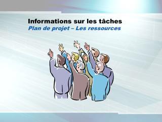 Informations sur les t ches  Plan de projet   Les ressources