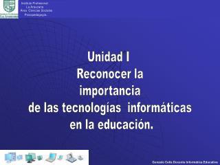 Unidad I  Reconocer la  importancia  de las tecnolog as  inform ticas  en la educaci n.