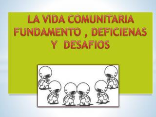 LA VIDA COMUNITARIA  FUNDAMENTO , DEFICIENAS Y  DESAFIOS