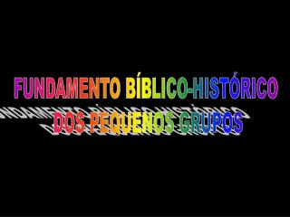 FUNDAMENTO B BLICO-HIST RICO  DOS PEQUENOS GRUPOS
