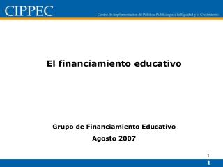 El financiamiento educativo      Grupo de Financiamiento Educativo Agosto 2007