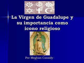 La Virgen de Guadalupe y su importancia como icono religioso