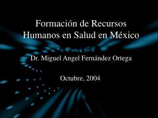 Formaci n de Recursos Humanos en Salud en M xico  Dr. Miguel Angel Fern ndez Ortega  Octubre, 2004