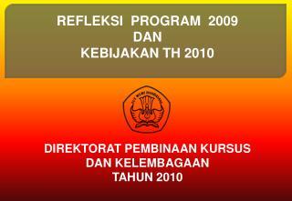 REFLEKSI  PROGRAM  2009 DAN  KEBIJAKAN TH 2010      DIREKTORAT PEMBINAAN KURSUS  DAN KELEMBAGAAN  TAHUN 2010