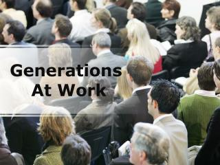 generations at work: understanding and influencing (modern)