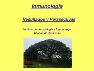 Inmunolog a   Resultados y Perspectivas  Instituto de Hematolog a e Inmunolog a 40 a os de desarrollo