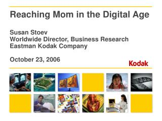 Reaching Mom in the Digital Age  Susan Stoev Worldwide Director, Business Research Eastman Kodak Company  October 23, 20