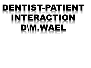 DENTIST-PATIENT INTERACTION DM.Wael