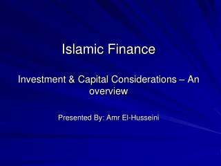 Islamic Finance   Investment  Capital Considerations   An overview  Presented By: Amr El-Husseini