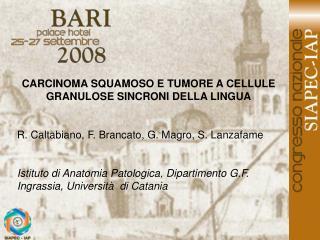 CARCINOMA SQUAMOSO E TUMORE A CELLULE GRANULOSE SINCRONI DELLA LINGUA   R. Caltabiano, F. Brancato, G. Magro, S. Lanzafa