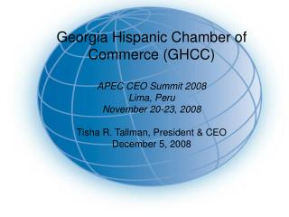 Georgia Hispanic Chamber of Commerce GHCC  APEC CEO Summit 2008 Lima, Peru November 20-23, 2008  Tisha R. Tallman, Presi