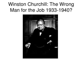 Winston Churchill: The Wrong Man for the Job 1933-1940