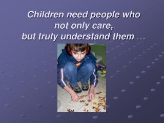Children need people who  not only care,  but truly understand them