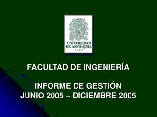 FACULTAD DE INGENIER A  INFORME DE GESTI N JUNIO 2005   DICIEMBRE 2005