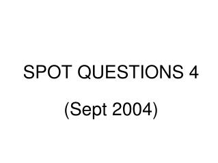 SPOT QUESTIONS 4  Sept 2004