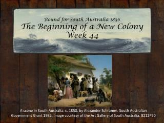 Bound for South Australia 1836 The Beginning of a New Colony Week 44