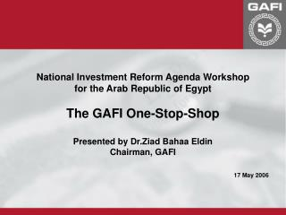 National Investment Reform Agenda Workshop for the Arab Republic of Egypt  The GAFI One-Stop-Shop  Presented by Dr.Ziad