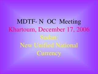MDTF- N  OC  Meeting Khartoum, December 17, 2006 Sudan: New Unified National Currency