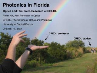 Photonics in Florida  Optics and Photonics Research at CREOL Pieter Kik, Asst Professor in Optics CREOL, The College of