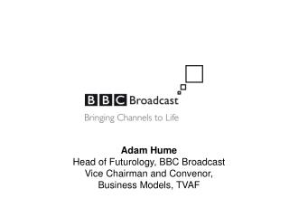 Adam Hume Head of Futurology, BBC Broadcast Vice Chairman and Convenor, Business Models, TVAF