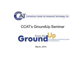 CCAT s GroundUp Seminar