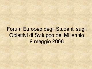 Forum Europeo degli Studenti sugli Obiettivi di Sviluppo del Millennio 9 maggio 2008