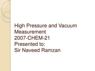 High Pressure and Vacuum Measurement  2007-CHEM-21 Presented to: Sir Naveed Ramzan