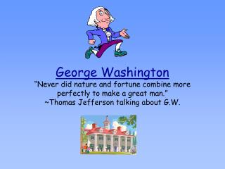George Washington  Never did nature and fortune combine more perfectly to make a great man.  Thomas Jefferson talking ab