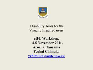 Disability Tools for the Visually Impaired users  eIFL Workshop,   4-5 November 2011,  Arusha, Tanzania Yeukai Chimuka y