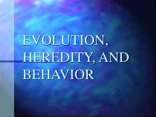 EVOLUTION, HEREDITY, AND BEHAVIOR