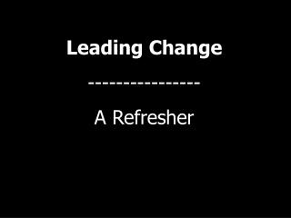 Leading Change  ---------------- A Refresher