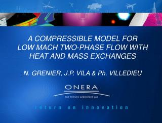 A COMPRESSIBLE MODEL FOR LOW MACH TWO-PHASE FLOW WITH    HEAT AND MASS EXCHANGES   N. GRENIER, J.P. VILA  Ph. VILLEDIEU