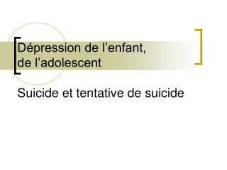 D pression de l enfant, de l adolescent  Suicide et tentative de suicide
