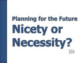 Planning for the Future Nicety or Necessity