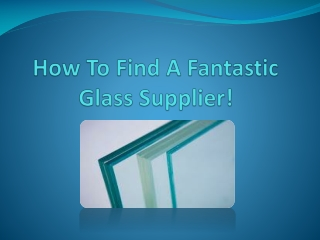 How To Find A Fantastic Glass Supplier!