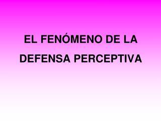 EL FENÓMENO DE LA DEFENSA PERCEPTIVA