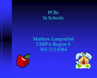 PCBs In Schools    Matthew Langenfeld USEPA Region 8 303-312-6284  .