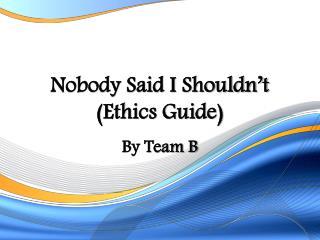Nobody Said I Shouldn�t  (Ethics Guide)